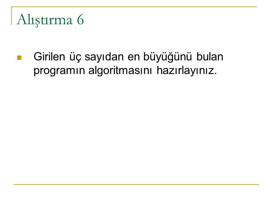 Alıştırma 6 – Çözüm 1 Girilen üç sayıdan en büyüğünü bulan programın algoritmasını hazırlayınız.