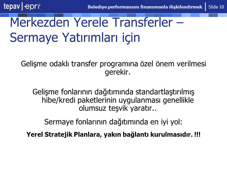 Belediye performansını finansmanla ilişkilendirmek Slide 10 Merkezden Yerele Transferler – Sermaye Yatırımları için Gelişme odaklı transfer programına