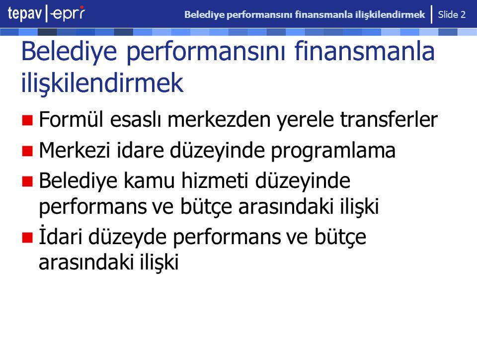 Belediye performansını finansmanla ilişkilendirmek Slide 2 Belediye performansını finansmanla ilişkilendirmek Formül esaslı merkezden yerele transferler Merkezi idare düzeyinde programlama Belediye kamu hizmeti düzeyinde performans ve bütçe arasındaki ilişki İdari düzeyde performans ve bütçe arasındaki ilişki
