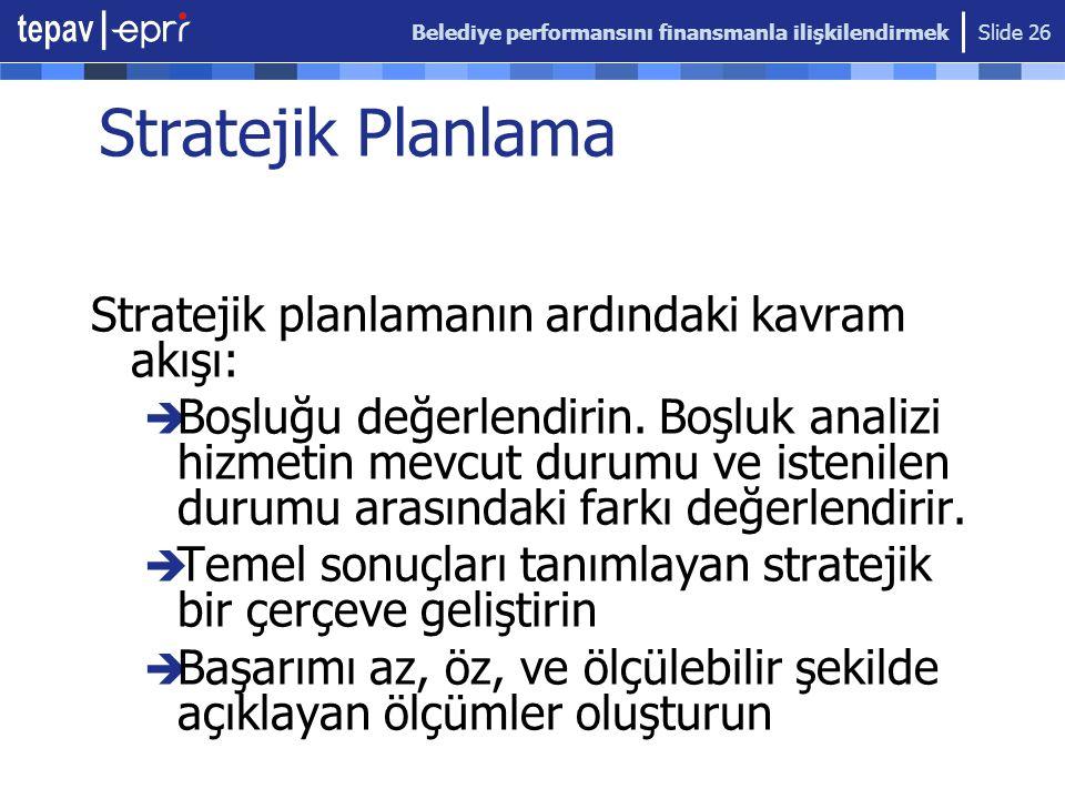 Belediye performansını finansmanla ilişkilendirmek Slide 26 Stratejik Planlama Stratejik planlamanın ardındaki kavram akışı:  Boşluğu değerlendirin.