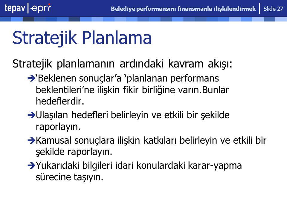 Belediye performansını finansmanla ilişkilendirmek Slide 27 Stratejik Planlama Stratejik planlamanın ardındaki kavram akışı:  'Beklenen sonuçlar'a 'p