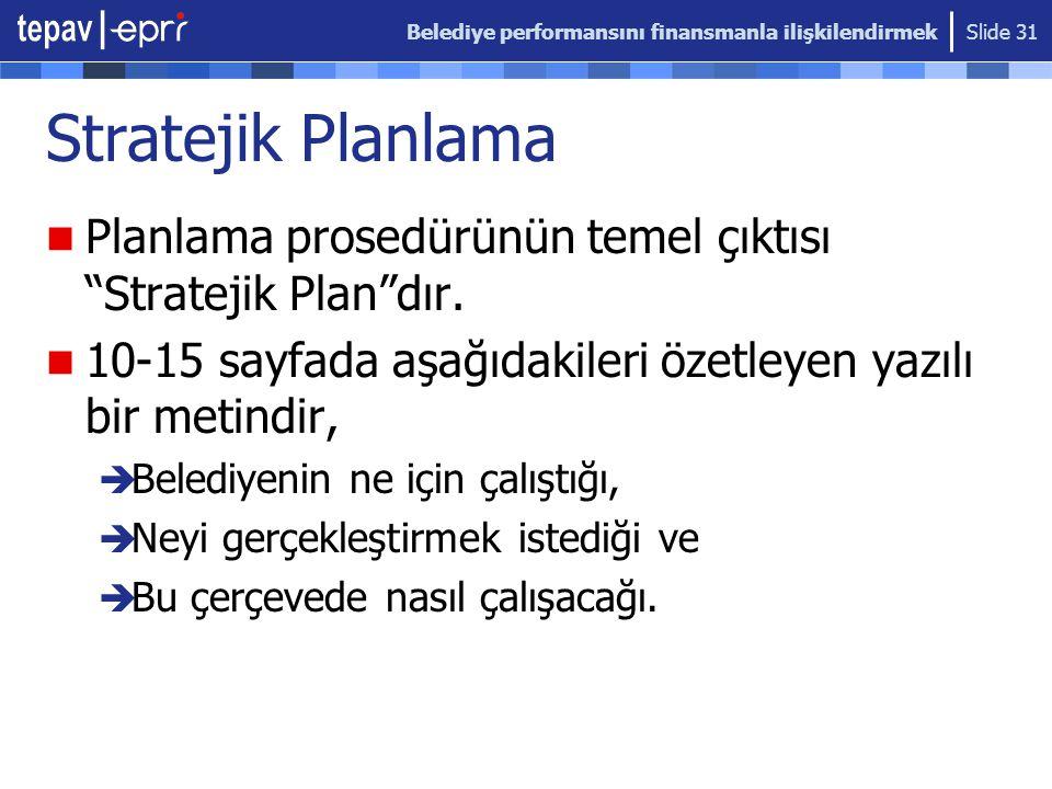 """Belediye performansını finansmanla ilişkilendirmek Slide 31 Stratejik Planlama Planlama prosedürünün temel çıktısı """"Stratejik Plan""""dır. 10-15 sayfada"""
