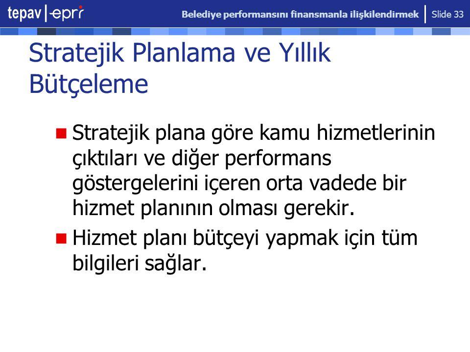 Belediye performansını finansmanla ilişkilendirmek Slide 33 Stratejik Planlama ve Yıllık Bütçeleme Stratejik plana göre kamu hizmetlerinin çıktıları v
