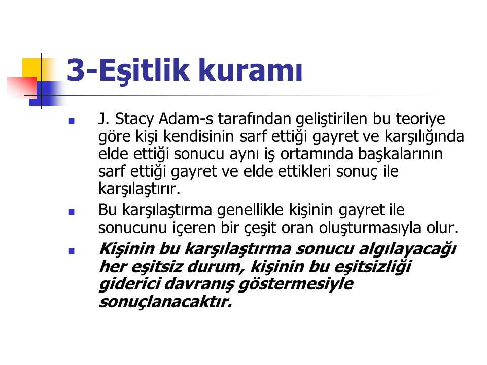 3-Eşitlik kuramı J. Stacy Adam-s tarafından geliştirilen bu teoriye göre kişi kendisinin sarf ettiği gayret ve karşılığında elde ettiği sonucu aynı iş