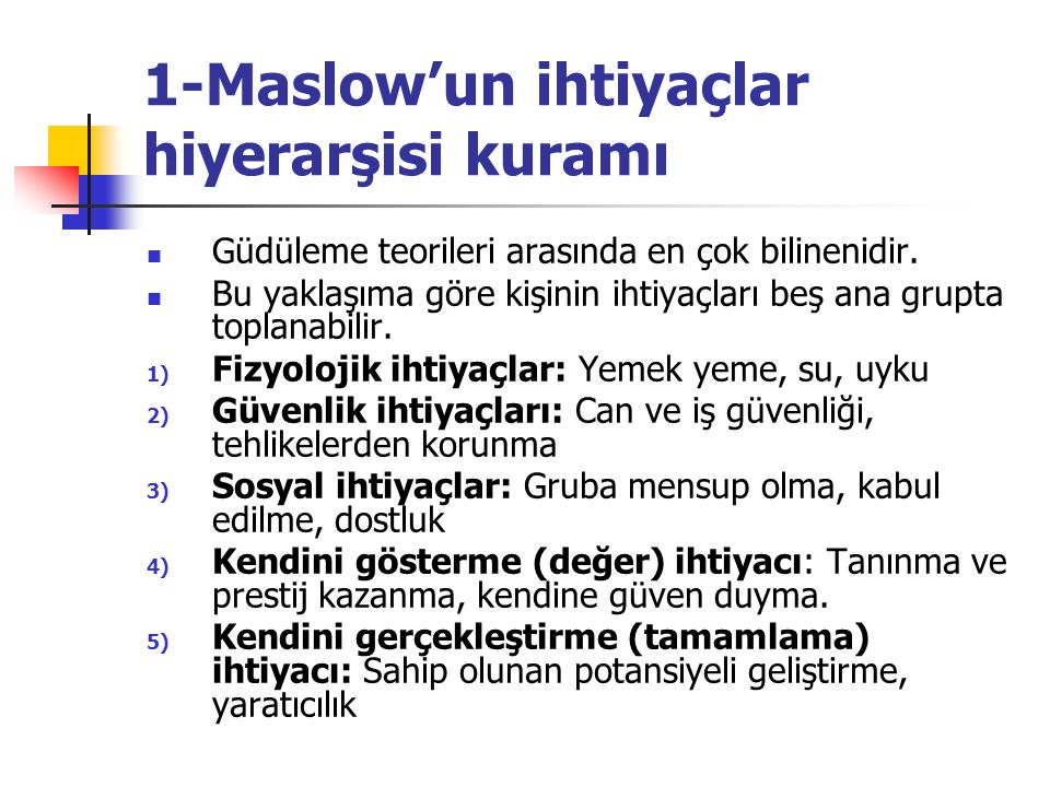 1-Maslow'un ihtiyaçlar hiyerarşisi kuramı Güdüleme teorileri arasında en çok bilinenidir. Bu yaklaşıma göre kişinin ihtiyaçları beş ana grupta toplana