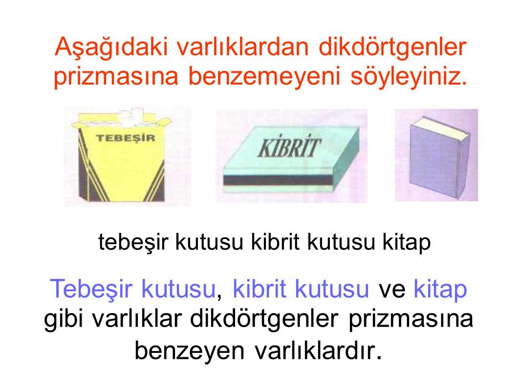 Aşağıdaki varlıklardan dikdörtgenler prizmasına benzemeyeni söyleyiniz. tebeşir kutusu kibrit kutusu kitap Tebeşir kutusu, kibrit kutusu ve kitap gibi