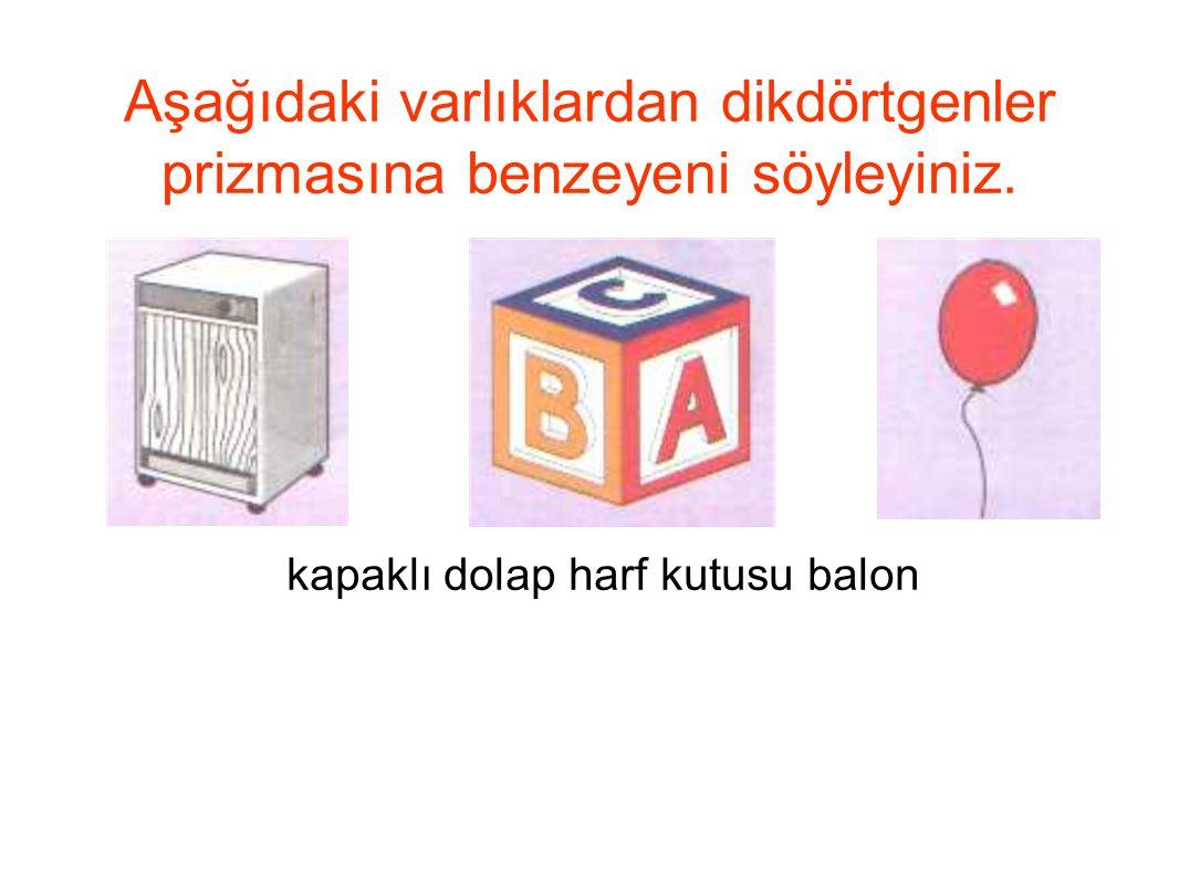 Aşağıdaki varlıklardan dikdörtgenler prizmasına benzeyeni söyleyiniz. kapaklı dolap harf kutusu balon