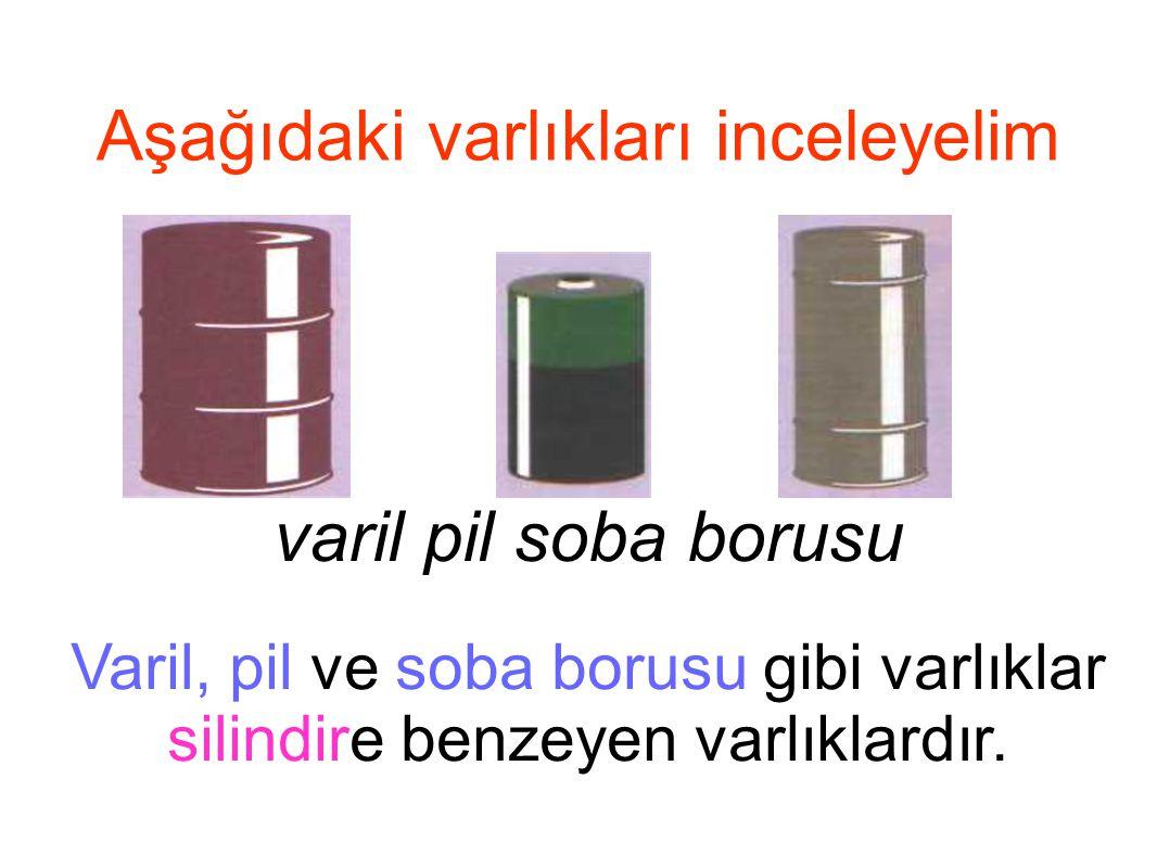 Aşağıdaki varlıkları inceleyelim Varil, pil ve soba borusu gibi varlıklar silindire benzeyen varlıklardır. varil pil soba borusu