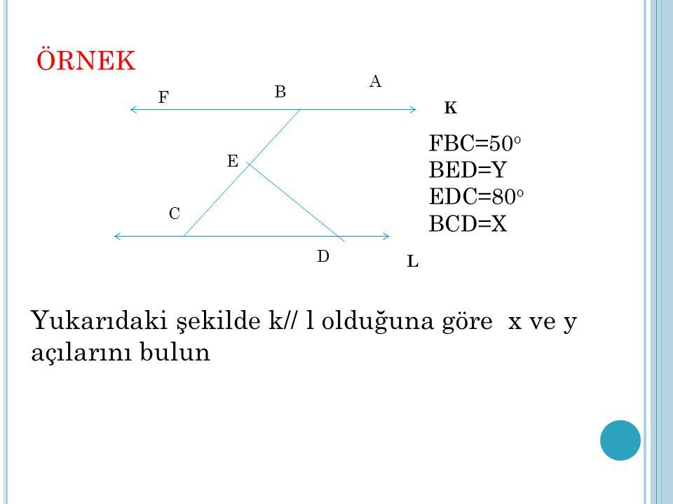 Yukarıdaki şekilde k// l olduğuna göre x ve y açılarını bulun ÖRNEK K L A B C D E F FBC=50 o BED=Y EDC=80 o BCD=X