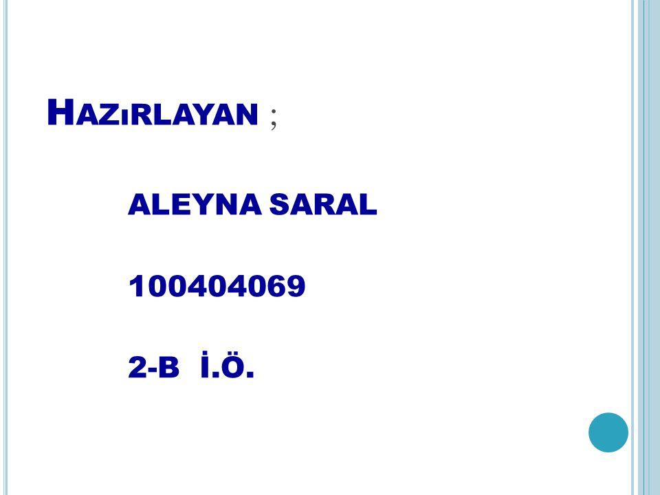 H AZıRLAYAN ; ALEYNA SARAL 100404069 2-B İ.Ö.