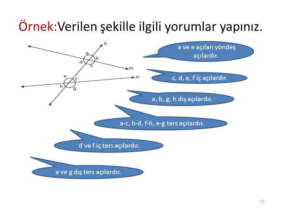 Örnek:Verilen şekille ilgili yorumlar yapınız. a ve e açıları yöndeş açılardır. c, d, e, f iç açılardır. a, b, g, h dış açılardır. a-c, b-d, f-h, e-g