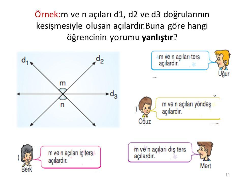 Örnek:m ve n açıları d1, d2 ve d3 doğrularının kesişmesiyle oluşan açılardır.Buna göre hangi öğrencinin yorumu yanlıştır? 14