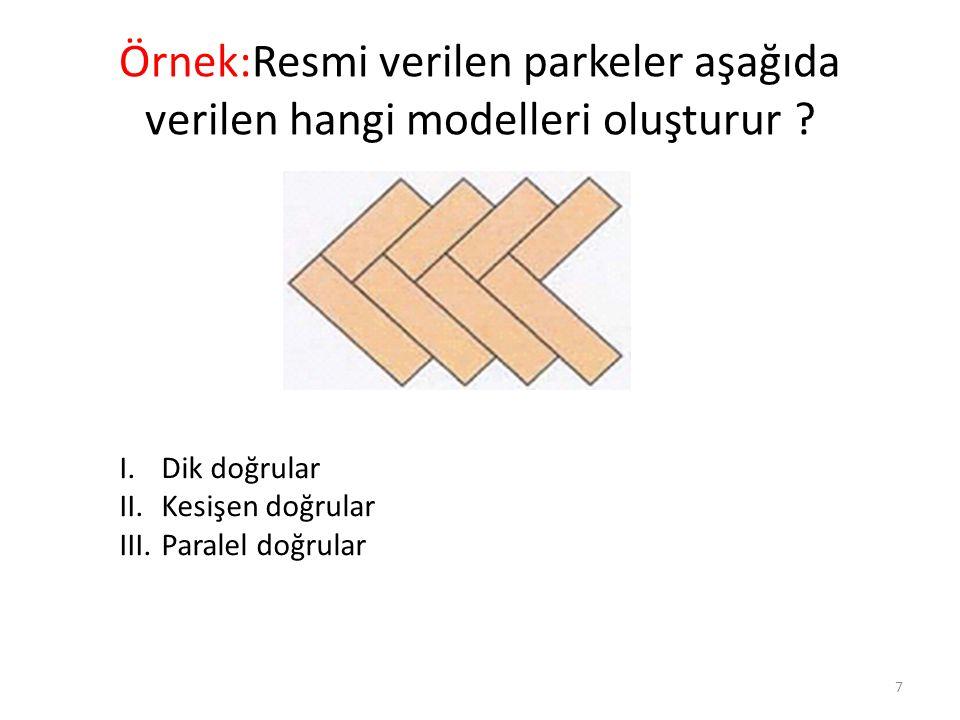 Örnek:Resmi verilen parkeler aşağıda verilen hangi modelleri oluşturur ? 7 I.Dik doğrular II.Kesişen doğrular III.Paralel doğrular