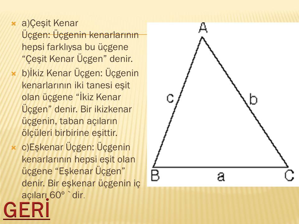 """ a)Çeşit Kenar Üçgen: Üçgenin kenarlarının hepsi farklıysa bu üçgene """"Çeşit Kenar Üçgen"""" denir.  b)İkiz Kenar Üçgen: Üçgenin kenarlarının iki tanesi"""