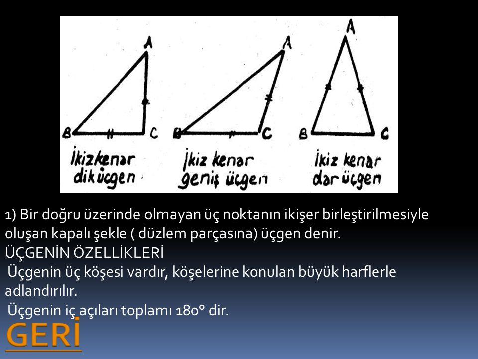1) Bir doğru üzerinde olmayan üç noktanın ikişer birleştirilmesiyle oluşan kapalı şekle ( düzlem parçasına) üçgen denir. ÜÇGENİN ÖZELLİKLERİ Üçgenin ü