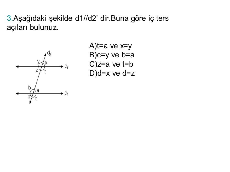 3.Aşağıdaki şekilde d1//d2' dir.Buna göre iç ters açıları bulunuz. A)t=a ve x=y B)c=y ve b=a C)z=a ve t=b D)d=x ve d=z