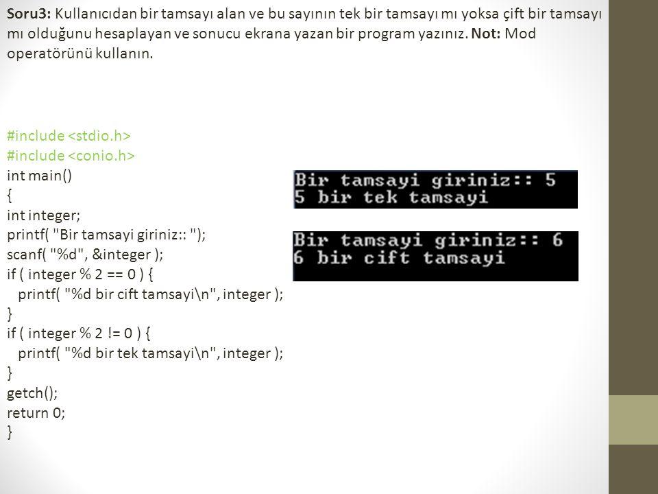 Soru3: Kullanıcıdan bir tamsayı alan ve bu sayının tek bir tamsayı mı yoksa çift bir tamsayı mı olduğunu hesaplayan ve sonucu ekrana yazan bir program
