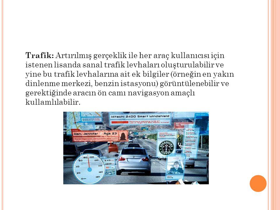 Trafik: Artırılmış gerçeklik ile her araç kullanıcısı için istenen lisanda sanal trafik levhaları oluşturulabilir ve yine bu trafik levhalarına ait ek