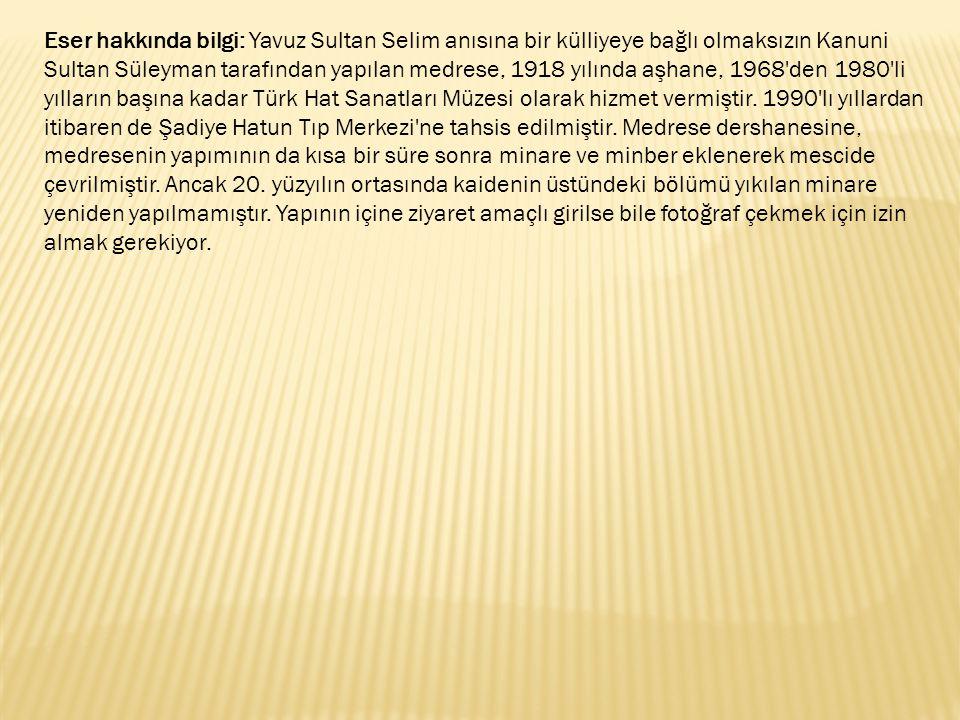 Eser hakkında bilgi: Yavuz Sultan Selim anısına bir külliyeye bağlı olmaksızın Kanuni Sultan Süleyman tarafından yapılan medrese, 1918 yılında aşhane,