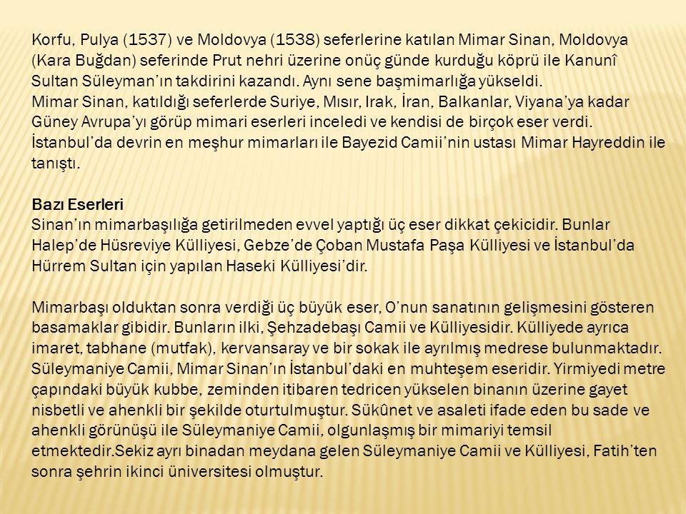 Korfu, Pulya (1537) ve Moldovya (1538) seferlerine katılan Mimar Sinan, Moldovya (Kara Buğdan) seferinde Prut nehri üzerine onüç günde kurduğu köprü ile Kanunî Sultan Süleyman'ın takdirini kazandı.