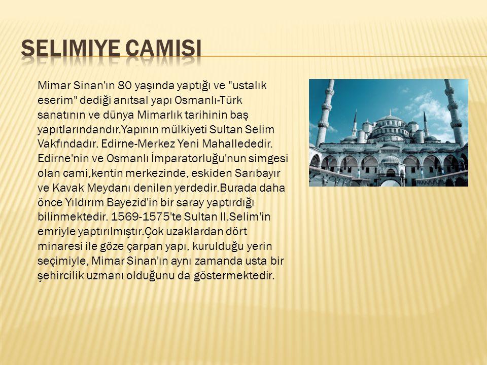 Mimar Sinan ın 80 yaşında yaptığı ve ustalık eserim dediği anıtsal yapı Osmanlı-Türk sanatının ve dünya Mimarlık tarihinin baş yapıtlarındandır.Yapının mülkiyeti Sultan Selim Vakfındadır.