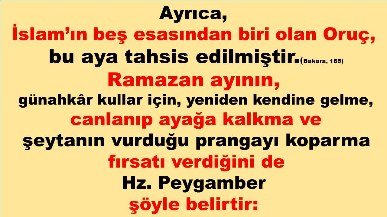Ayrıca, İslam'ın beş esasından biri olan Oruç, bu aya tahsis edilmiştir. ( Bakara, 185) Ramazan ayının, günahkâr kullar için, yeniden kendine gelme, c