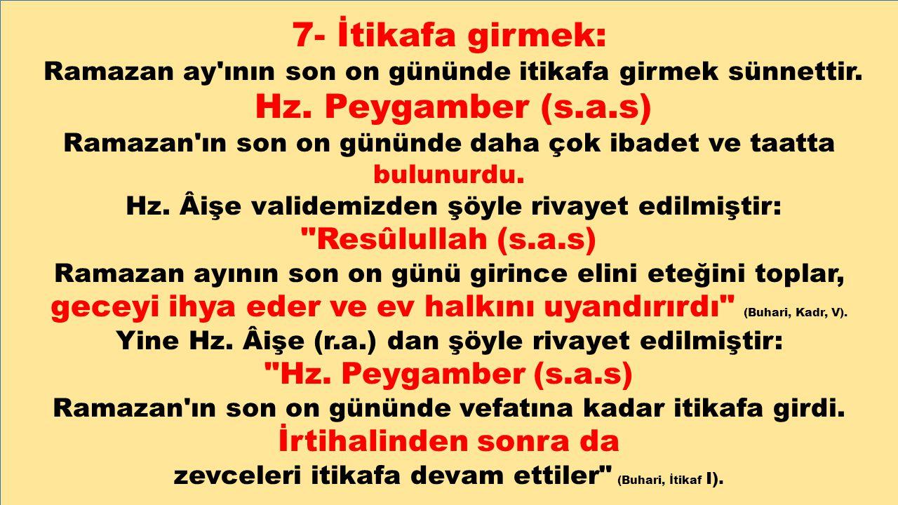 7- İtikafa girmek: Ramazan ay'ının son on gününde itikafa girmek sünnettir. Hz. Peygamber (s.a.s) Ramazan'ın son on gününde daha çok ibadet ve taatta