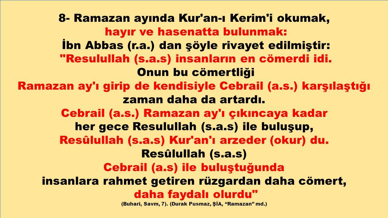 8- Ramazan ayında Kur'an-ı Kerim'i okumak, hayır ve hasenatta bulunmak: İbn Abbas (r.a.) dan şöyle rivayet edilmiştir: