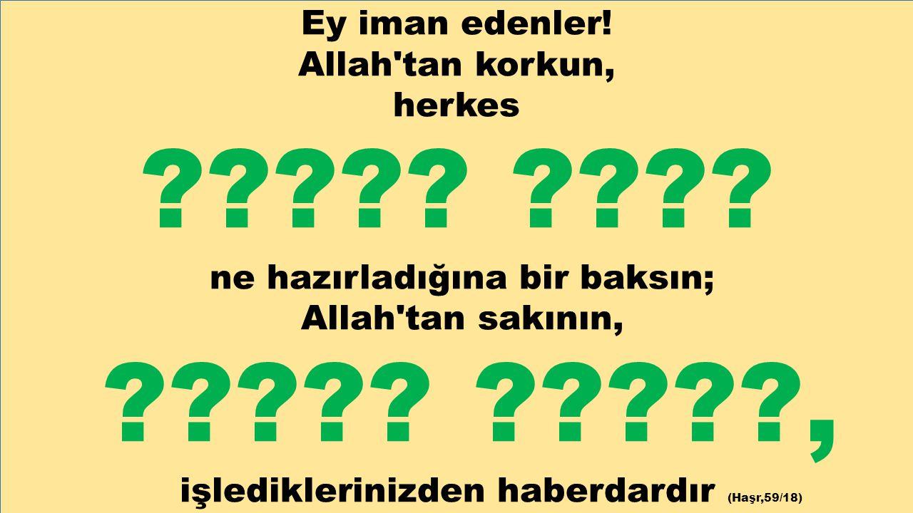 Ey iman edenler! Allah'tan korkun, herkes ????? ???? ne hazırladığına bir baksın; Allah'tan sakının, ????? ?????, işlediklerinizden haberdardır (Haşr,