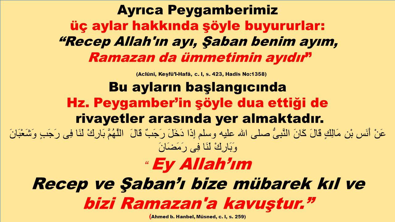 """Ayrıca Peygamberimiz üç aylar hakkında şöyle buyururlar: """"Recep Allah'ın ayı, Şaban benim ayım, Ramazan da ümmetimin ayıdır"""" (Aclûnî, Keşfü'l-Hafâ, c."""