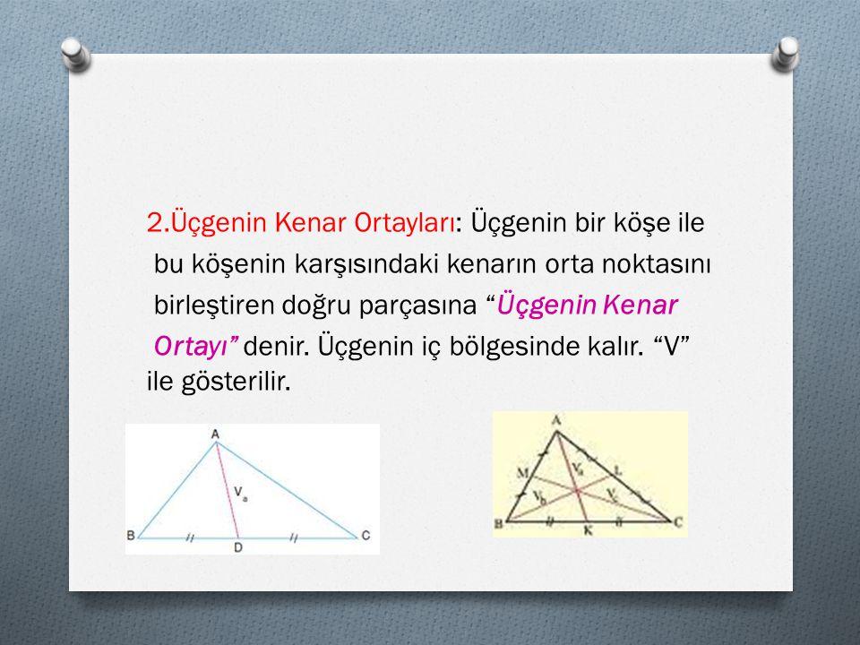 2.Üçgenin Kenar Ortayları: Üçgenin bir köşe ile bu köşenin karşısındaki kenarın orta noktasını birleştiren doğru parçasına Üçgenin Kenar Ortayı denir.
