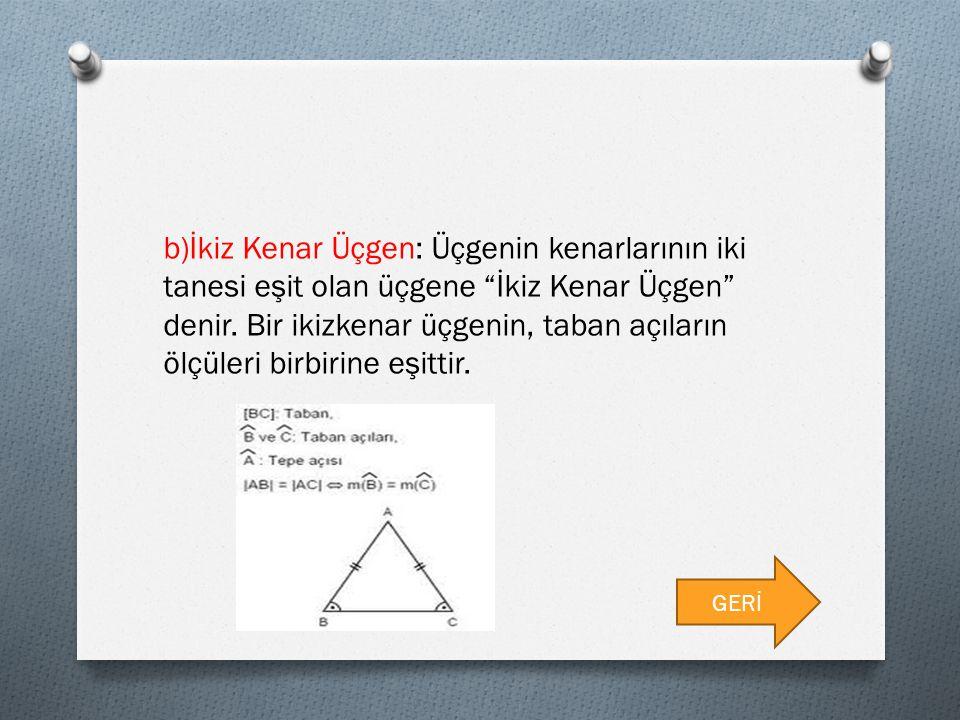 """b)İkiz Kenar Üçgen: Üçgenin kenarlarının iki tanesi eşit olan üçgene """"İkiz Kenar Üçgen"""" denir. Bir ikizkenar üçgenin, taban açıların ölçüleri birbirin"""