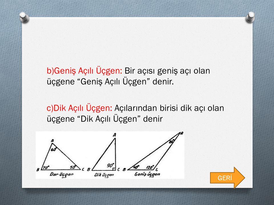 "b)Geniş Açılı Üçgen: Bir açısı geniş açı olan üçgene ""Geniş Açılı Üçgen"" denir. c)Dik Açılı Üçgen: Açılarından birisi dik açı olan üçgene ""Dik Açılı Ü"