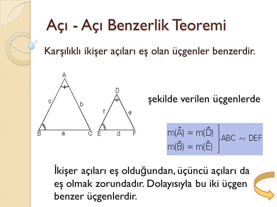 Açı - Açı Benzerlik Teoremi Karşılıklı ikişer açıları eş olan üçgenler benzerdir.