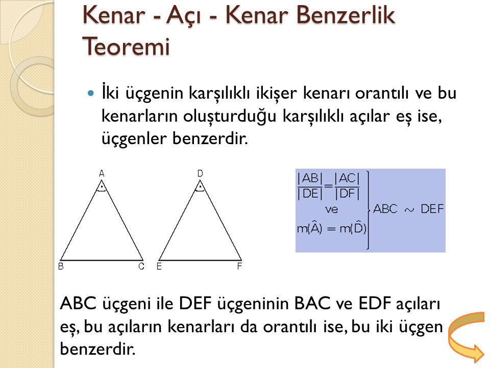 Kenar - Açı - Kenar Benzerlik Teoremi İ ki üçgenin karşılıklı ikişer kenarı orantılı ve bu kenarların oluşturdu ğ u karşılıklı açılar eş ise, üçgenler benzerdir.