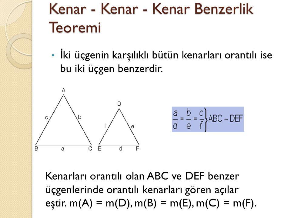 Kenar - Kenar - Kenar Benzerlik Teoremi İ ki üçgenin karşılıklı bütün kenarları orantılı ise bu iki üçgen benzerdir.