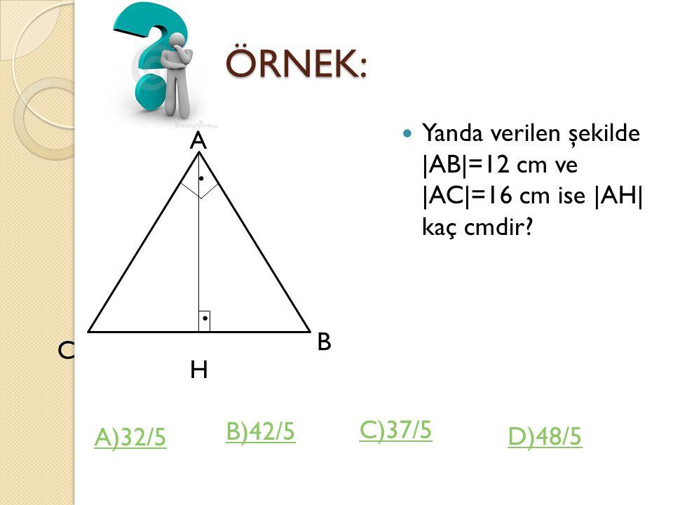 ÖRNEK: ÖRNEK: Yanda verilen şekilde |AB|=12 cm ve |AC|=16 cm ise |AH| kaç cmdir?..