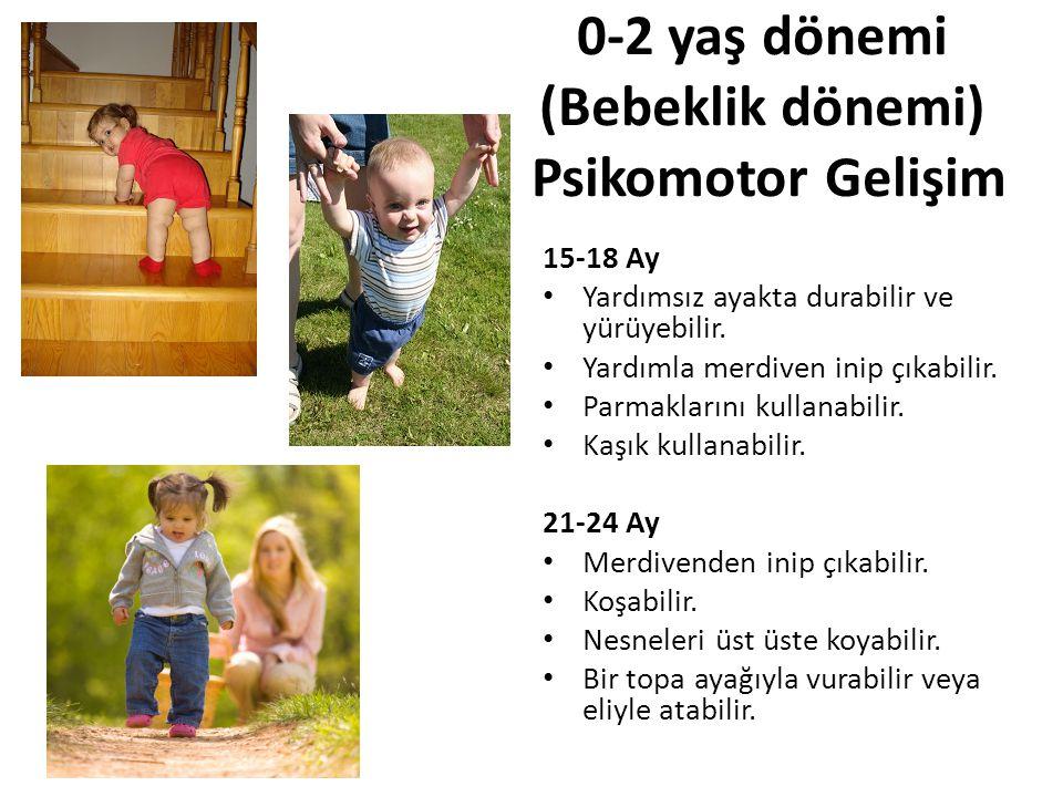 0-2 yaş dönemi (Bebeklik dönemi) Psikomotor Gelişim 15-18 Ay Yardımsız ayakta durabilir ve yürüyebilir. Yardımla merdiven inip çıkabilir. Parmaklarını