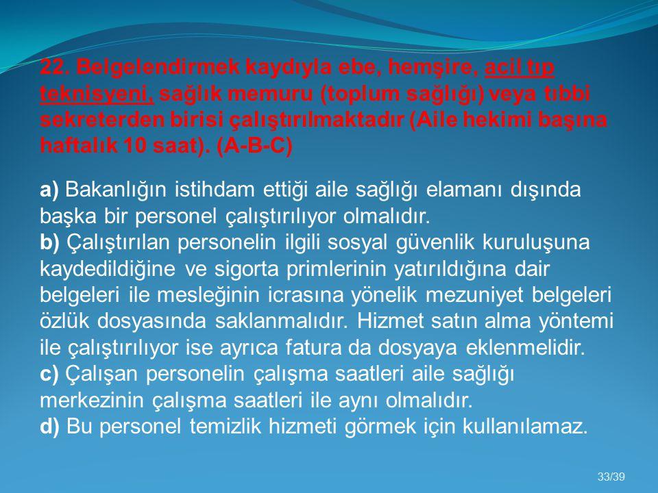 33/39 22. Belgelendirmek kaydıyla ebe, hemşire, acil tıp teknisyeni, sağlık memuru (toplum sağlığı) veya tıbbi sekreterden birisi çalıştırılmaktadır (