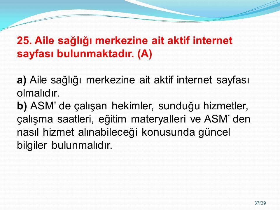 37/39 25. Aile sağlığı merkezine ait aktif internet sayfası bulunmaktadır. (A) a) Aile sağlığı merkezine ait aktif internet sayfası olmalıdır. b) ASM'