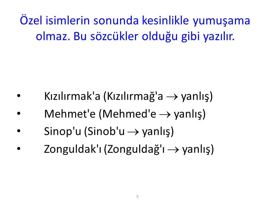 5 Özel isimlerin sonunda kesinlikle yumuşama olmaz. Bu sözcükler olduğu gibi yazılır. Kızılırmak'a (Kızılırmağ'a  yanlış) Mehmet'e (Mehmed'e  yanlış