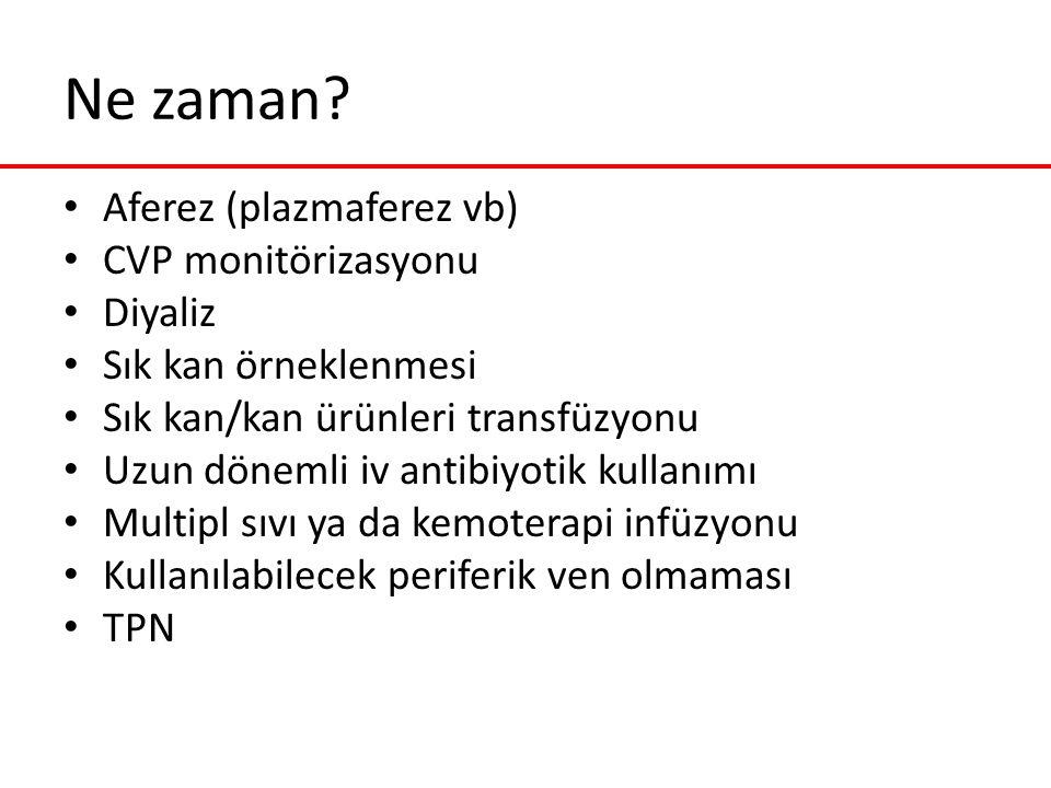 Ne zaman? Aferez (plazmaferez vb) CVP monitörizasyonu Diyaliz Sık kan örneklenmesi Sık kan/kan ürünleri transfüzyonu Uzun dönemli iv antibiyotik kulla