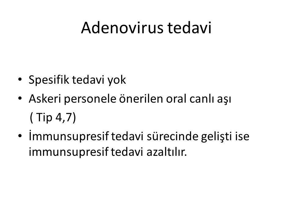 Adenovirus tedavi Spesifik tedavi yok Askeri personele önerilen oral canlı aşı ( Tip 4,7) İmmunsupresif tedavi sürecinde gelişti ise immunsupresif ted
