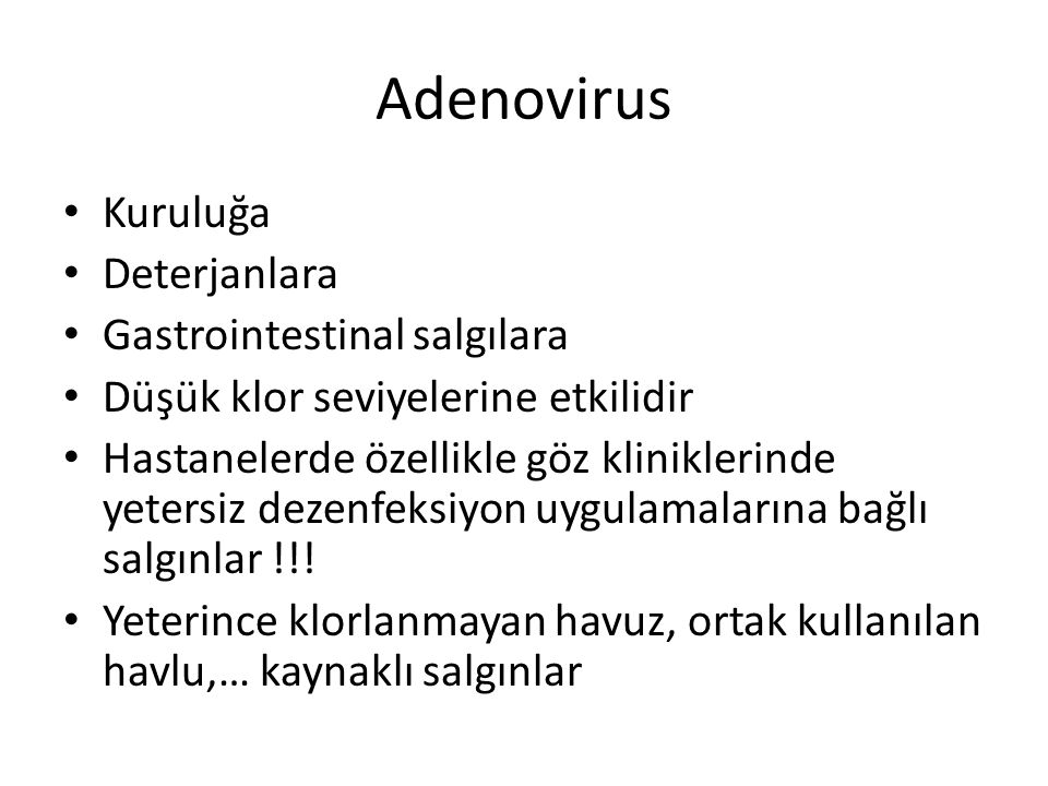 Adenovirus patogenez Aerosol, direkt/indirekt temas, fekal-oral yolla bulaşabilir Mukoepitelyal bölgede tropizm özelliğine göre tutulum ve litik enfeksiyon Lenfoid dokuda persistan olarak enfeksiyon yapar ( tonsillerden üretilebiliyor) Antikor yanıtı koruyucu Fiber antijenler tropizm için önemli Penton antijenler hücre toksisitesinde önemli