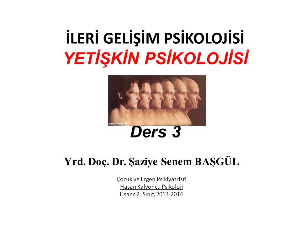İLERİ GELİŞİM PSİKOLOJİSİ YETİŞKİN PSİKOLOJİSİ Ders 3 Yrd. Doç. Dr. Şaziye Senem BAŞGÜL Çocuk ve Ergen Psikiyatristi Hasan Kalyoncu Psikoloji Lisans 2