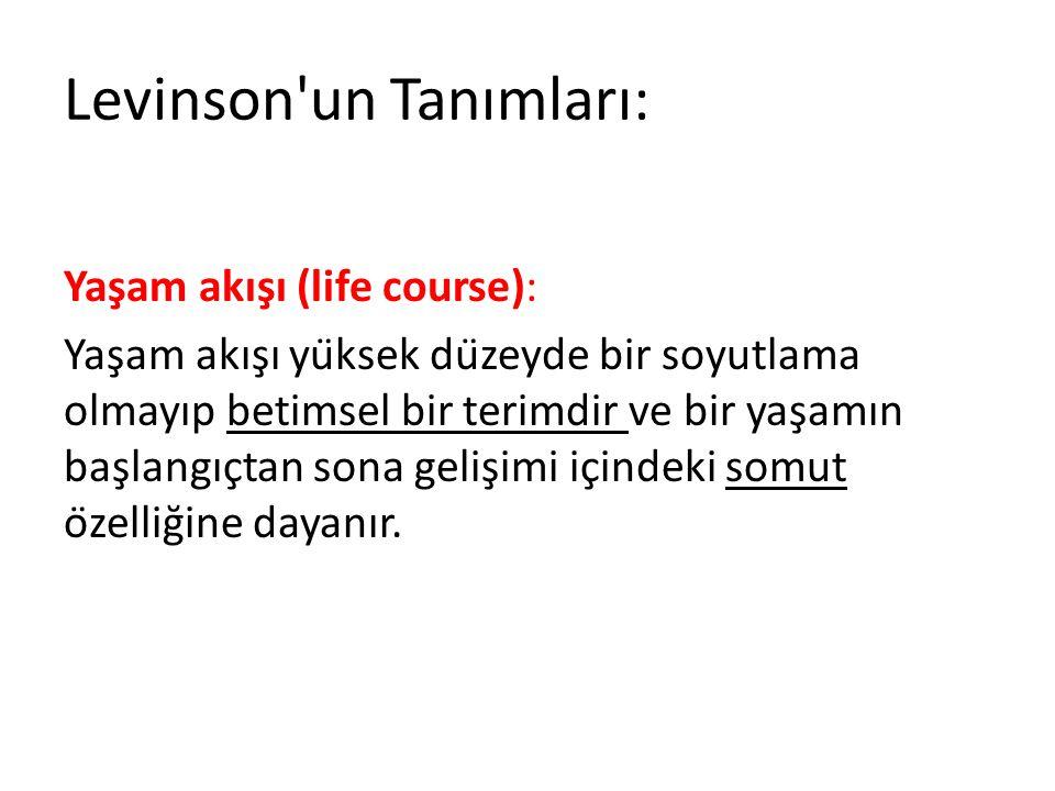 Levinson'un Tanımları: Yaşam akışı (life course): Yaşam akışı yüksek düzeyde bir soyutlama olmayıp betimsel bir terimdir ve bir yaşamın başlan