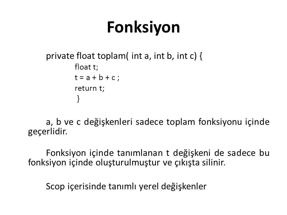 Fonksiyon private float toplam( int a, int b, int c) { float t; t = a + b + c ; return t; } a, b ve c değişkenleri sadece toplam fonksiyonu içinde geç
