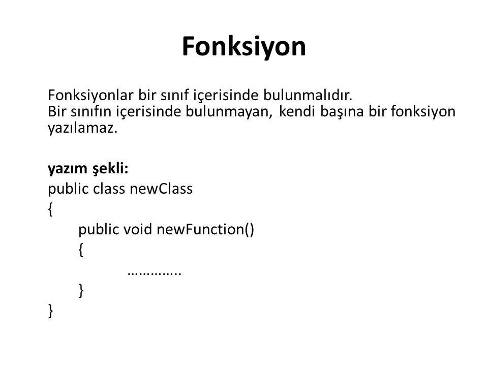 Fonksiyon Fonksiyonlar bir sınıf içerisinde bulunmalıdır. Bir sınıfın içerisinde bulunmayan, kendi başına bir fonksiyon yazılamaz. yazım şekli: public