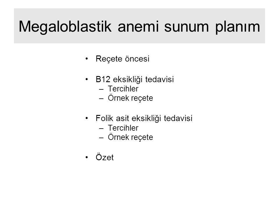 Megaloblastik anemi sunum planım Reçete öncesi B12 eksikliği tedavisi –Tercihler –Örnek reçete Folik asit eksikliği tedavisi –Tercihler –Örnek reçete