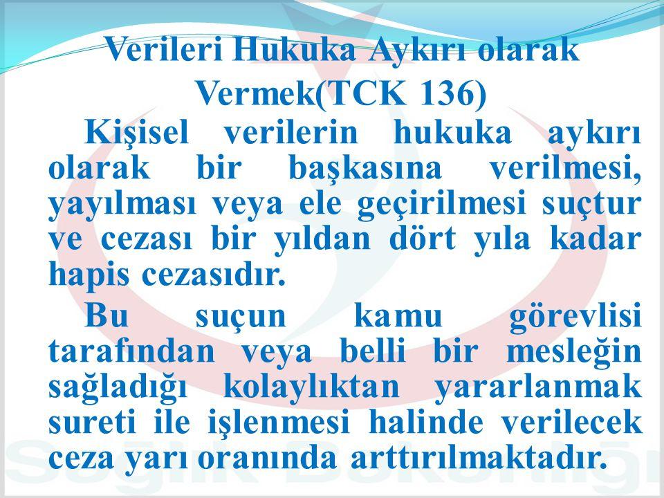 Verileri Hukuka Aykırı olarak Vermek(TCK 136) Kişisel verilerin hukuka aykırı olarak bir başkasına verilmesi, yayılması veya ele geçirilmesi suçtur ve